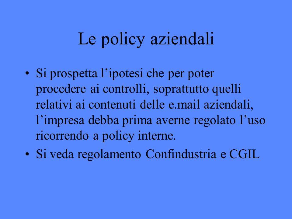 Le policy aziendali Si prospetta lipotesi che per poter procedere ai controlli, soprattutto quelli relativi ai contenuti delle e.mail aziendali, limpresa debba prima averne regolato luso ricorrendo a policy interne.