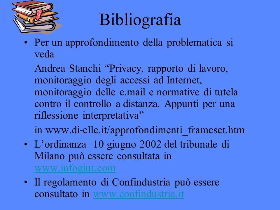 Bibliografia Per un approfondimento della problematica si veda Andrea Stanchi Privacy, rapporto di lavoro, monitoraggio degli accessi ad Internet, monitoraggio delle e.mail e normative di tutela contro il controllo a distanza.