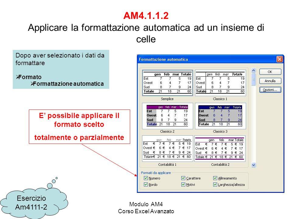 Modulo AM4 Corso Excel Avanzato AM4.1.1.2 Applicare la formattazione automatica ad un insieme di celle Esercizio Am4111-2 Dopo aver selezionato i dati da formattare Formato Formattazione automatica E possibile applicare il formato scelto totalmente o parzialmente