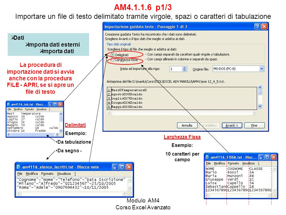 Modulo AM4 Corso Excel Avanzato AM4.1.1.6 p1/3 Importare un file di testo delimitato tramite virgole, spazi o caratteri di tabulazione Dati Importa dati esterni Importa dati La procedura di importazione dati si avvia anche con la procedura FILE - APRI, se si apre un file di testo Larghezza Fissa Esempio: 10 caratteri per campo Delimitati Esempio: Da tabulazione Da segno -