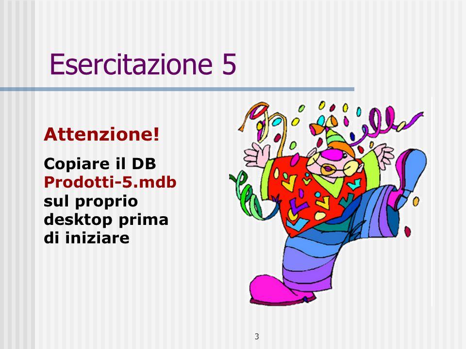 3 Esercitazione 5 Attenzione! Copiare il DB Prodotti-5.mdb sul proprio desktop prima di iniziare
