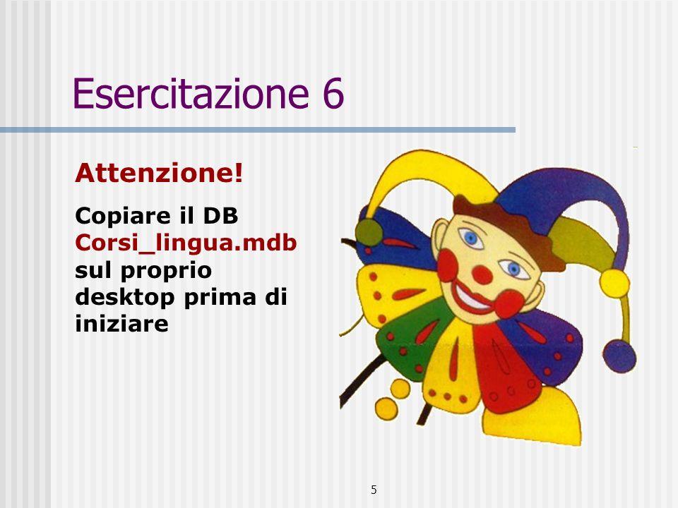 5 Esercitazione 6 Attenzione! Copiare il DB Corsi_lingua.mdb sul proprio desktop prima di iniziare