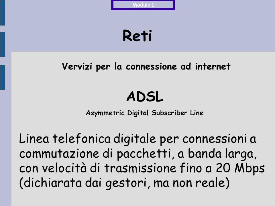 Reti ADSL Asymmetric Digital Subscriber Line Linea telefonica digitale per connessioni a commutazione di pacchetti, a banda larga, con velocità di trasmissione fino a 20 Mbps (dichiarata dai gestori, ma non reale) Modulo 1 Vervizi per la connessione ad internet