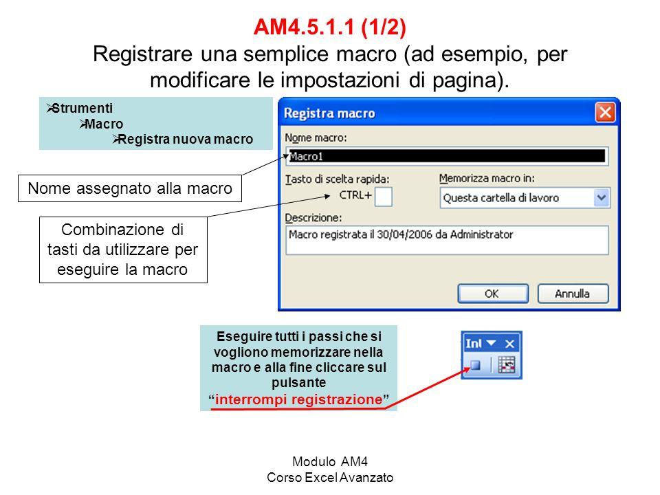 Modulo AM4 Corso Excel Avanzato AM4.5.1.1 (2/2) Registrare una semplice macro (ad esempio, per modificare le impostazioni di pagina) E possibile memorizzare la macro nellacartella macro personale in modo da poterla eseguire da cartelle di lavoro diverse Alla chiusura di excel occorre confermare il salvataggio della cartella macro personale per memorizzare la macro per usi successivi.