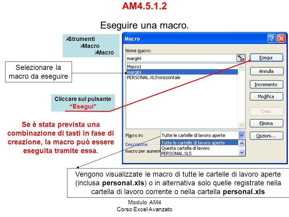 Modulo AM4 Corso Excel Avanzato AM4.5.1.2 Eseguire una macro. Strumenti Macro Selezionare la macro da eseguire Cliccare sul pulsante Esegui Se è stata
