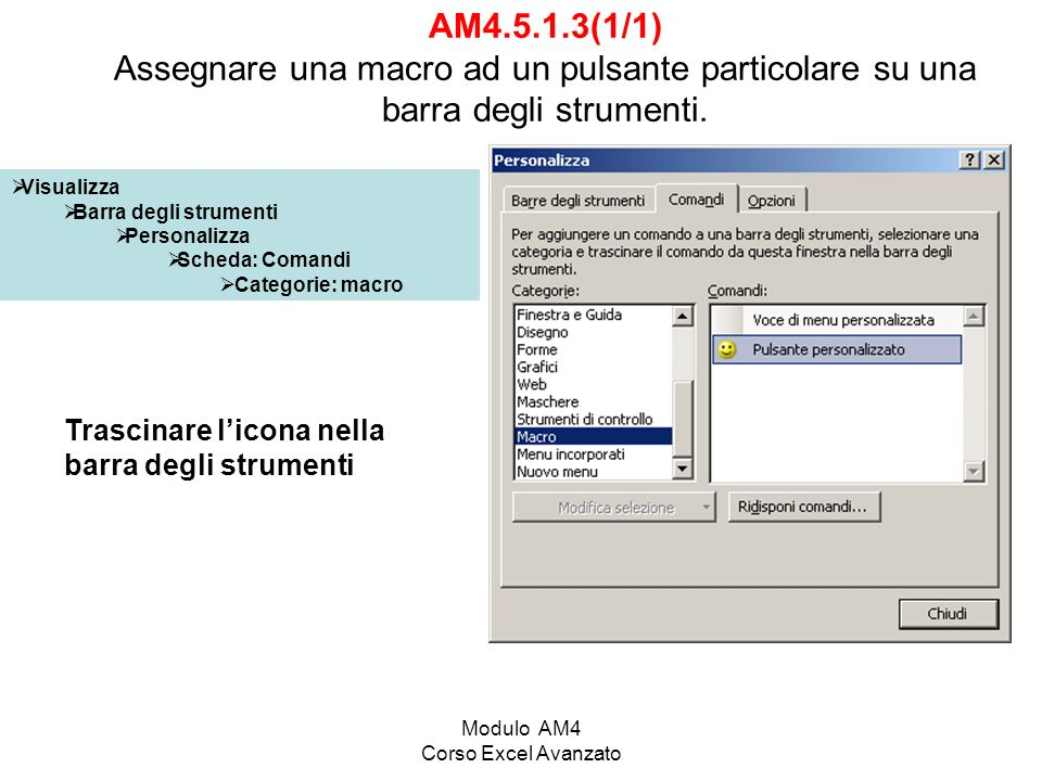 Modulo AM4 Corso Excel Avanzato Visualizza Barra degli strumenti Personalizza Scheda: Comandi Categorie: macro AM4.5.1.3(1/1) Assegnare una macro ad un pulsante particolare su una barra degli strumenti.