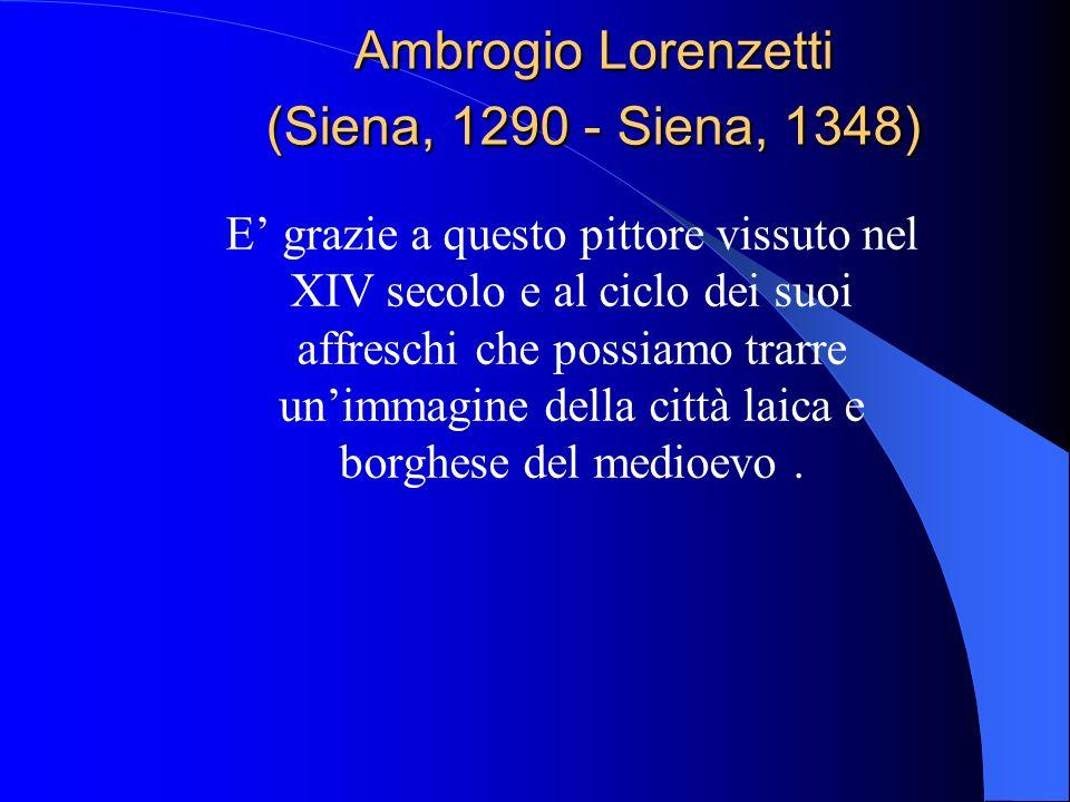 Ambrogio Lorenzetti (Siena, 1290 - Siena, 1348) E grazie a questo pittore vissuto nel XIV secolo e al ciclo dei suoi affreschi che possiamo trarre uni