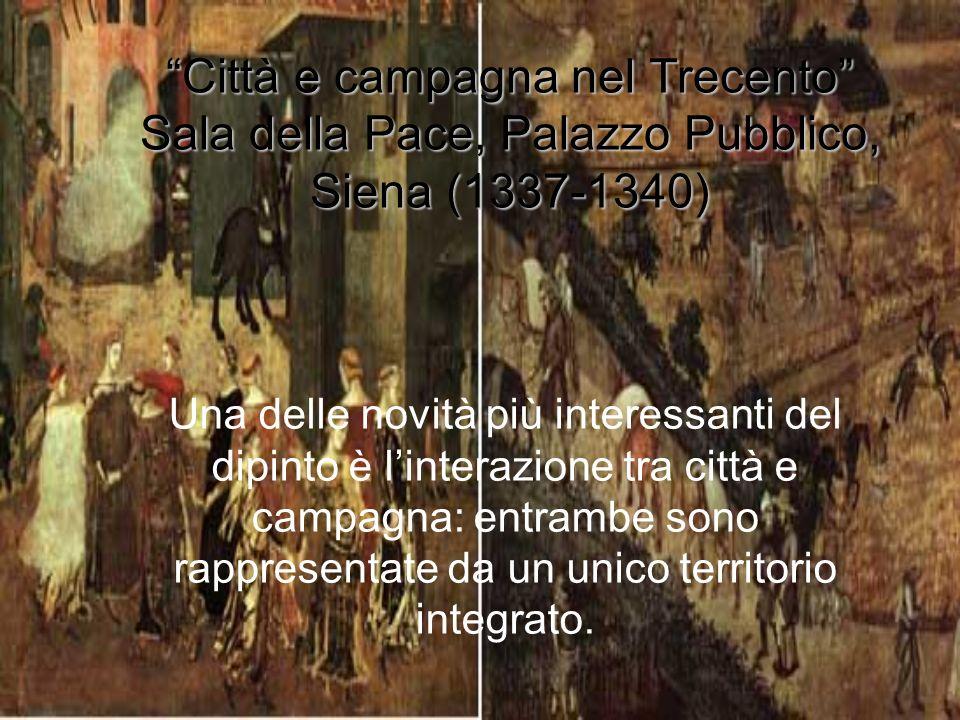 Città e campagna nel Trecento Sala della Pace, Palazzo Pubblico, Siena (1337-1340) Una delle novità più interessanti del dipinto è linterazione tra ci