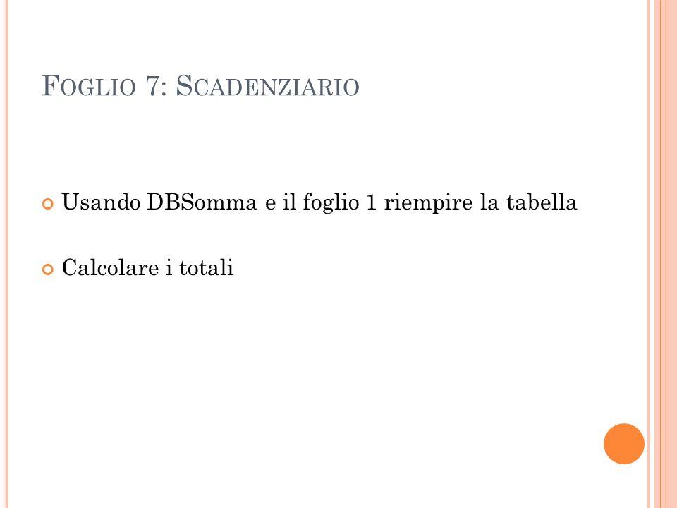 F OGLIO 7: S CADENZIARIO Usando DBSomma e il foglio 1 riempire la tabella Calcolare i totali