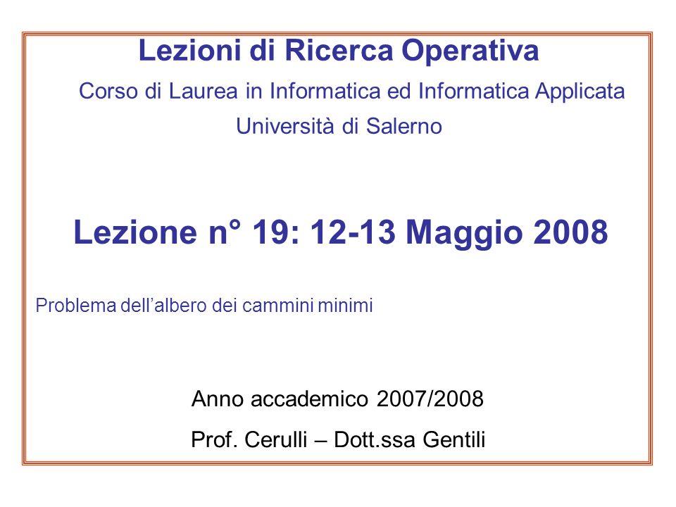 Lezione n° 19: 12-13 Maggio 2008 Problema dellalbero dei cammini minimi Anno accademico 2007/2008 Prof. Cerulli – Dott.ssa Gentili Lezioni di Ricerca