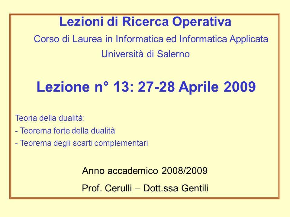 Lezione n° 13: 27-28 Aprile 2009 Teoria della dualità: - Teorema forte della dualità - Teorema degli scarti complementari Anno accademico 2008/2009 Prof.