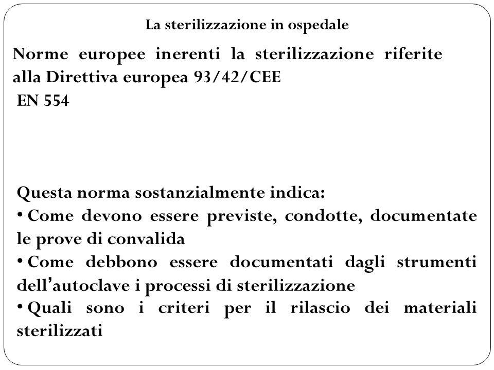 La sterilizzazione in ospedale Norme europee inerenti la sterilizzazione riferite alla Direttiva europea 93/42/CEE EN 554 Questa norma sostanzialmente