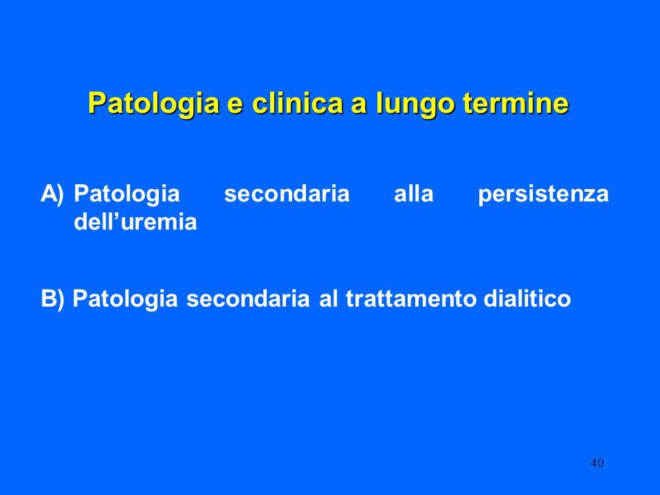 40 Patologia e clinica a lungo termine A)Patologia secondaria alla persistenza delluremia B) Patologia secondaria al trattamento dialitico