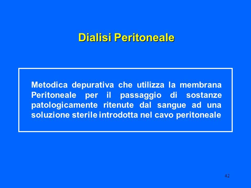 42 Dialisi Peritoneale Metodica depurativa che utilizza la membrana Peritoneale per il passaggio di sostanze patologicamente ritenute dal sangue ad un