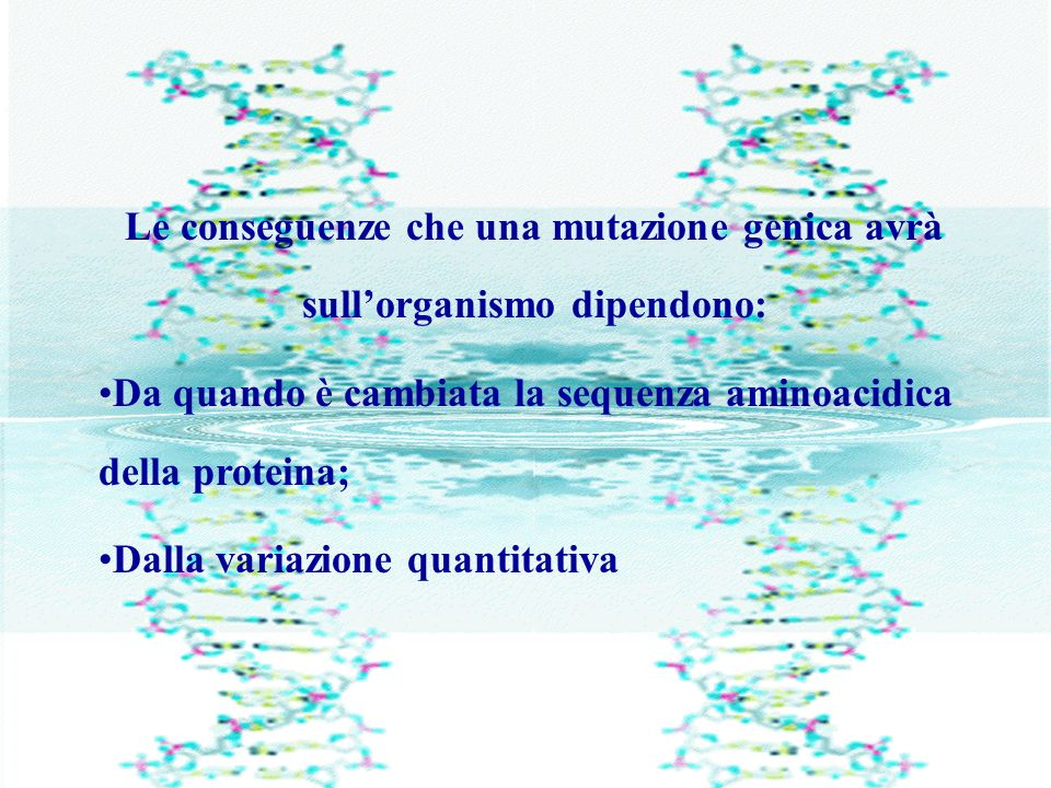 Le conseguenze che una mutazione genica avrà sullorganismo dipendono: Da quando è cambiata la sequenza aminoacidica della proteina; Dalla variazione q