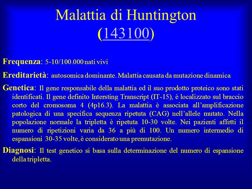 Malattia di Huntington (143100)143100 Frequenza: 5-10/100.000 nati vivi Ereditarietà: autosomica dominante. Malattia causata da mutazione dinamica Gen
