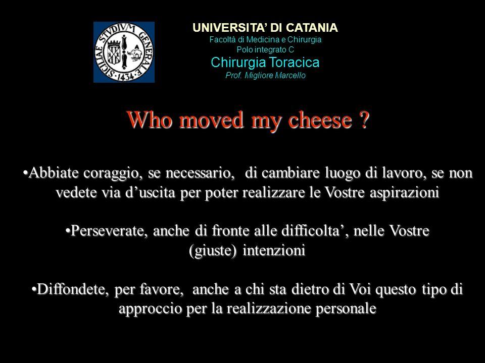 UNIVERSITA DI CATANIA Facoltà di Medicina e Chirurgia Polo integrato C Chirurgia Toracica Prof. Migliore Marcello Who moved my cheese ? Abbiate coragg