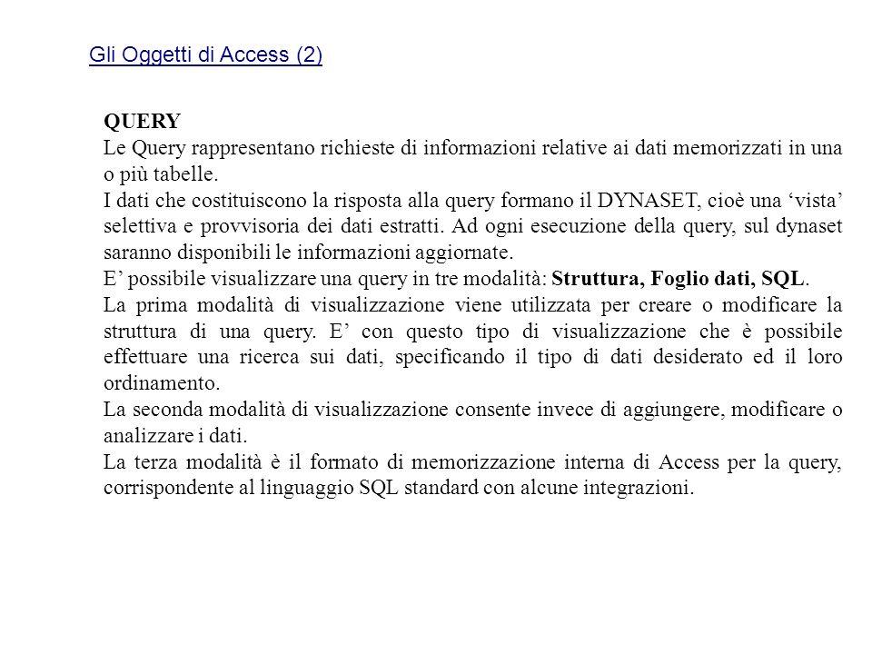 Gli Oggetti di Access (2) QUERY Le Query rappresentano richieste di informazioni relative ai dati memorizzati in una o più tabelle. I dati che costitu