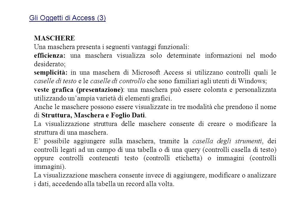Gli Oggetti di Access (3) MASCHERE Una maschera presenta i seguenti vantaggi funzionali: efficienza: una maschera visualizza solo determinate informaz