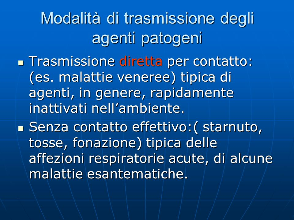 Modalità di trasmissione degli agenti patogeni Trasmissione diretta per contatto: (es. malattie veneree) tipica di agenti, in genere, rapidamente inat