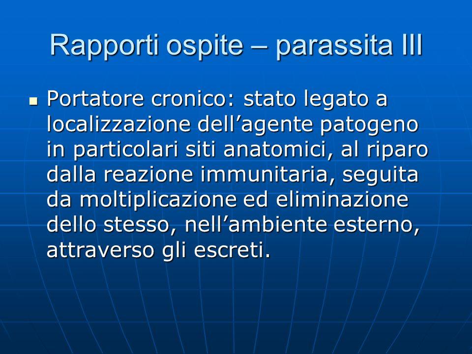 Rapporti ospite – parassita III Portatore cronico: stato legato a localizzazione dellagente patogeno in particolari siti anatomici, al riparo dalla re