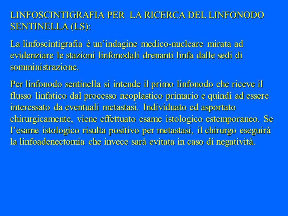 LINFOSCINTIGRAFIA PER LA RICERCA DEL LINFONODO SENTINELLA (LS): La linfoscintigrafia è unindagine medico-nucleare mirata ad evidenziare le stazioni li