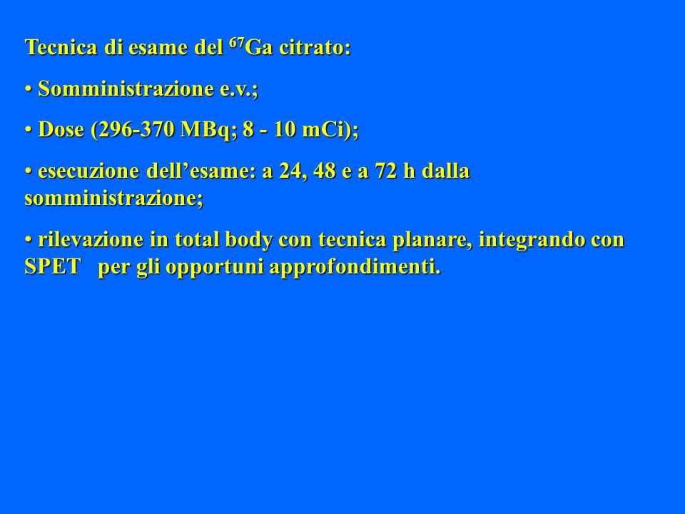 Tecnica di esame del 67 Ga citrato: Somministrazione e.v.; Somministrazione e.v.; Dose (296-370 MBq; 8 - 10 mCi); Dose (296-370 MBq; 8 - 10 mCi); esec