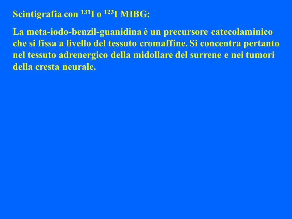 Scintigrafia con 131 I o 123 I MIBG: La meta-iodo-benzil-guanidina è un precursore catecolaminico che si fissa a livello del tessuto cromaffine. Si co