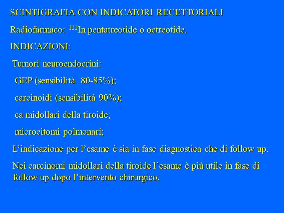 SCINTIGRAFIA CON INDICATORI RECETTORIALI Radiofarmaco: 111 In pentatreotide o octreotide. INDICAZIONI: Tumori neuroendocrini: Tumori neuroendocrini: G