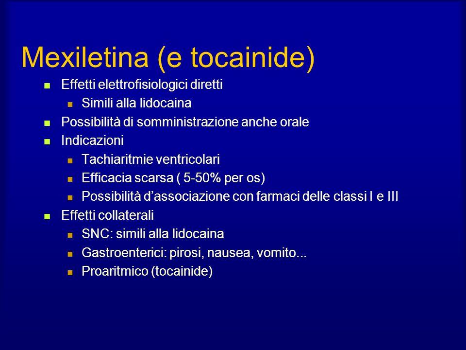 Mexiletina (e tocainide) Effetti elettrofisiologici diretti Simili alla lidocaina Possibilità di somministrazione anche orale Indicazioni Tachiaritmie ventricolari Efficacia scarsa ( 5-50% per os) Possibilità dassociazione con farmaci delle classi I e III Effetti collaterali SNC: simili alla lidocaina Gastroenterici: pirosi, nausea, vomito...