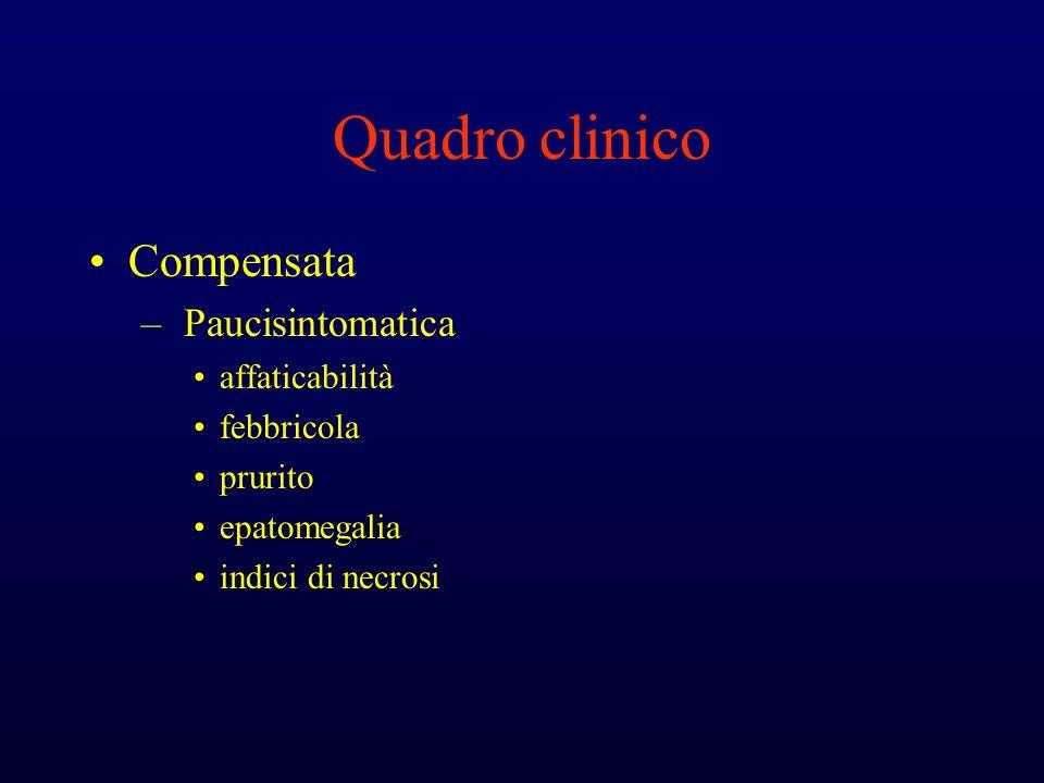 Quadro clinico Compensata – Paucisintomatica affaticabilità febbricola prurito epatomegalia indici di necrosi