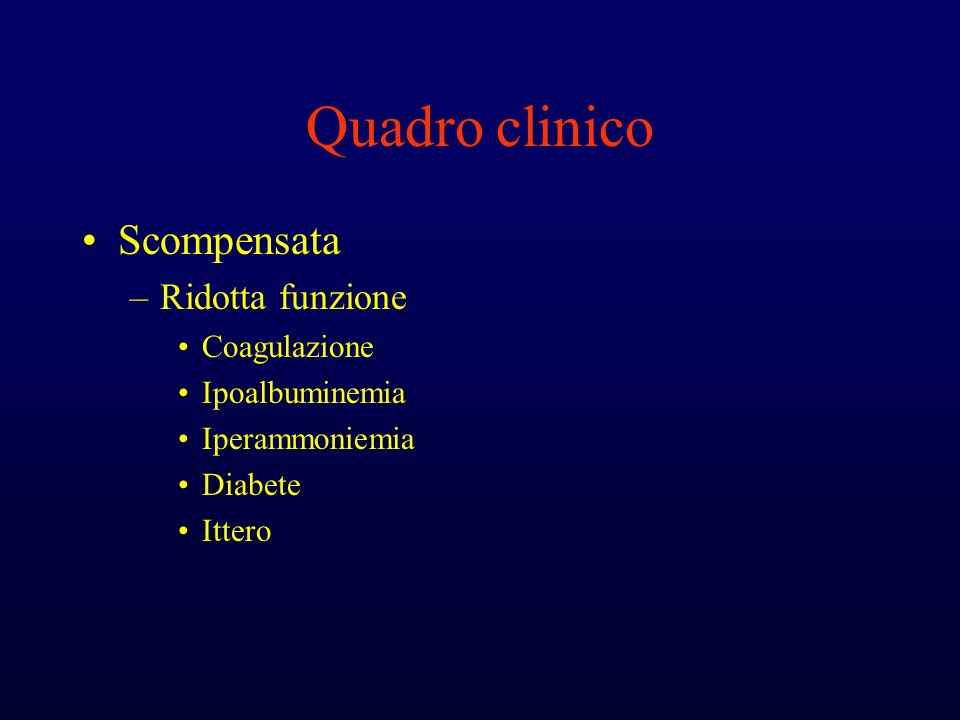 Quadro clinico Scompensata –Ridotta funzione Coagulazione Ipoalbuminemia Iperammoniemia Diabete Ittero