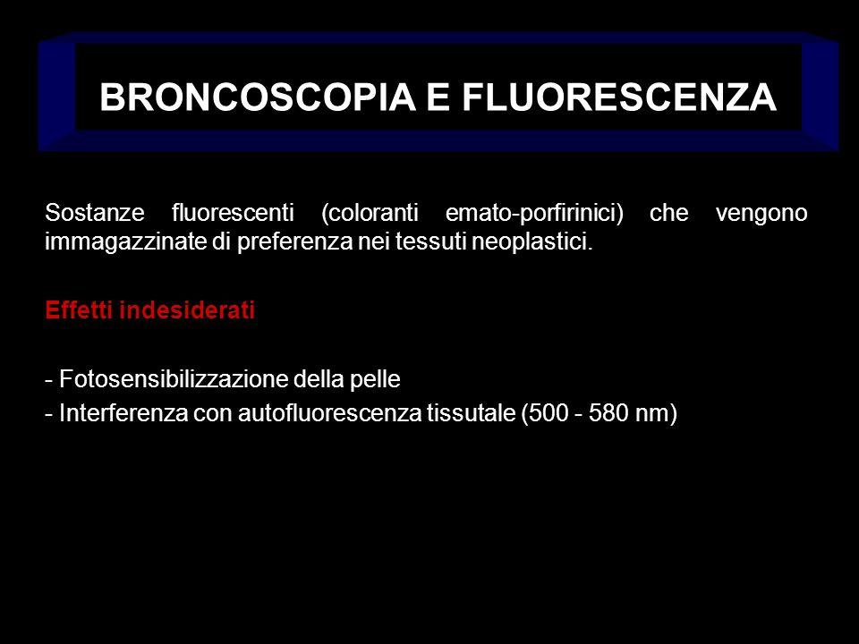 BRONCOSCOPIA E FLUORESCENZA Sostanze fluorescenti (coloranti emato-porfirinici) che vengono immagazzinate di preferenza nei tessuti neoplastici. Effet