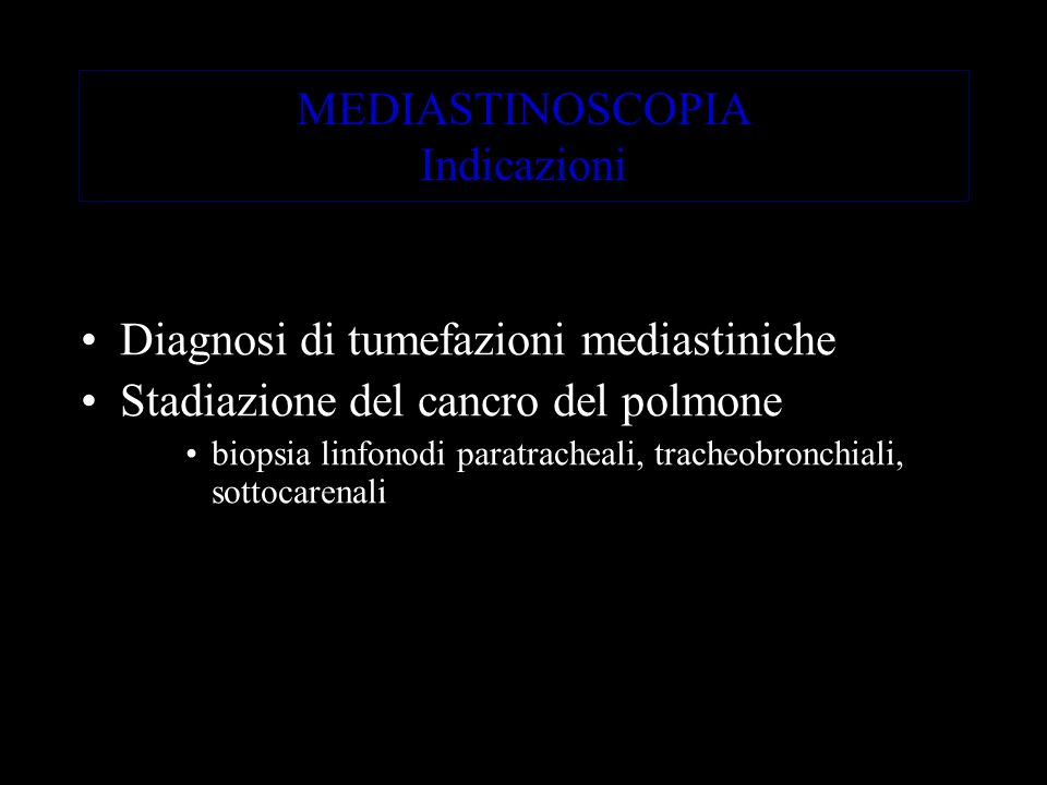 MEDIASTINOSCOPIA Indicazioni Diagnosi di tumefazioni mediastiniche Stadiazione del cancro del polmone biopsia linfonodi paratracheali, tracheobronchiali, sottocarenali