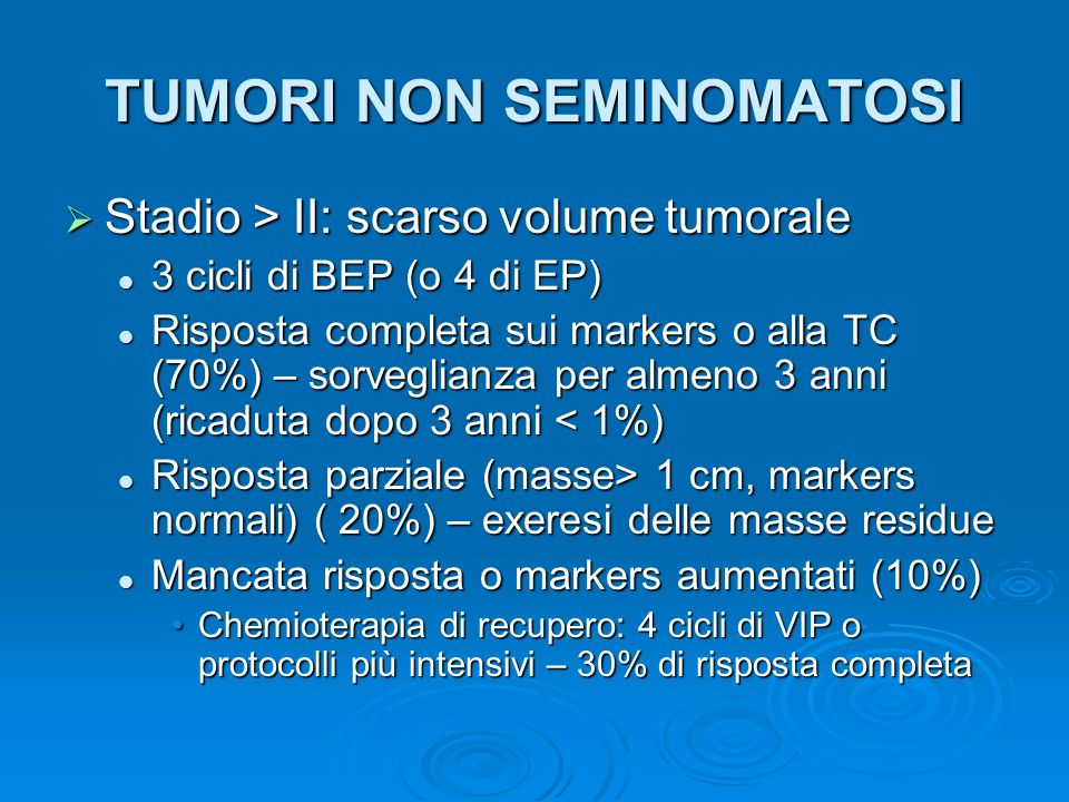 TUMORI NON SEMINOMATOSI Stadio > II: scarso volume tumorale Stadio > II: scarso volume tumorale 3 cicli di BEP (o 4 di EP) 3 cicli di BEP (o 4 di EP)