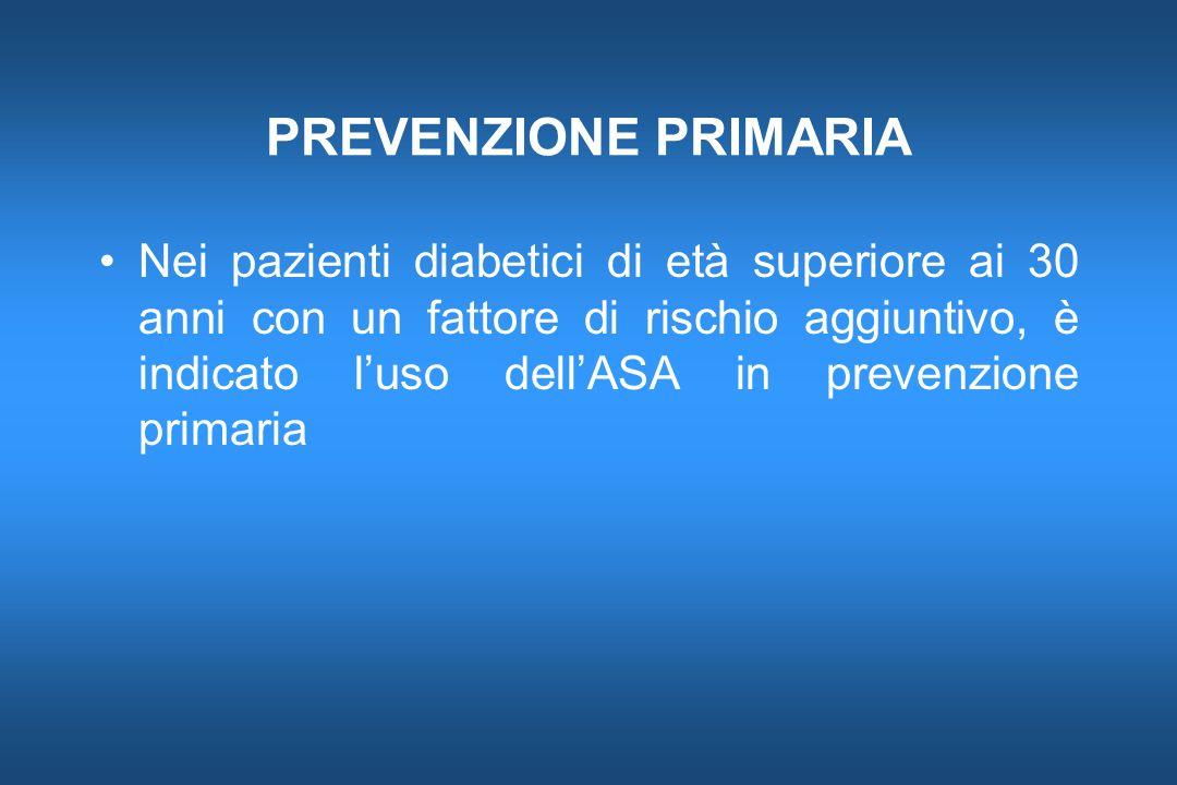 PREVENZIONE PRIMARIA Nei pazienti diabetici di età superiore ai 30 anni con un fattore di rischio aggiuntivo, è indicato luso dellASA in prevenzione p
