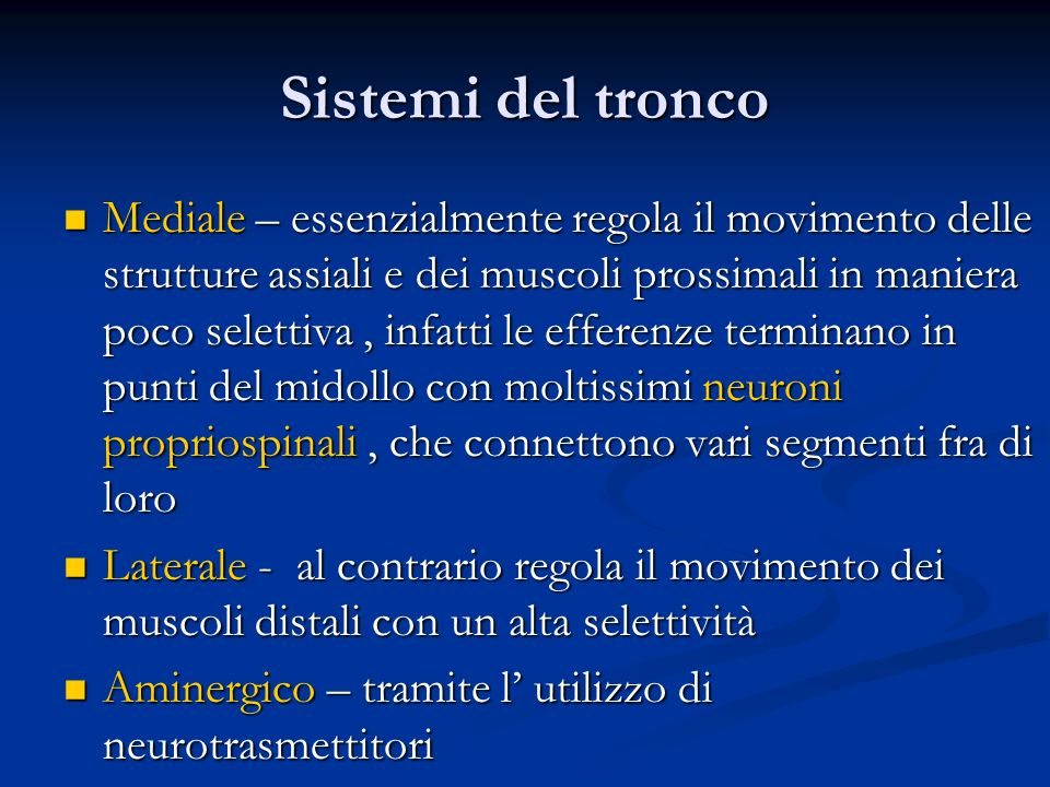 Sistemi del tronco Mediale – essenzialmente regola il movimento delle strutture assiali e dei muscoli prossimali in maniera poco selettiva, infatti le