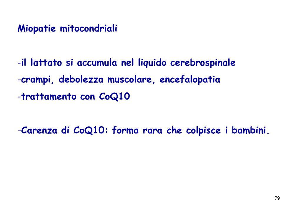 79 Miopatie mitocondriali -il lattato si accumula nel liquido cerebrospinale -crampi, debolezza muscolare, encefalopatia -trattamento con CoQ10 -Caren