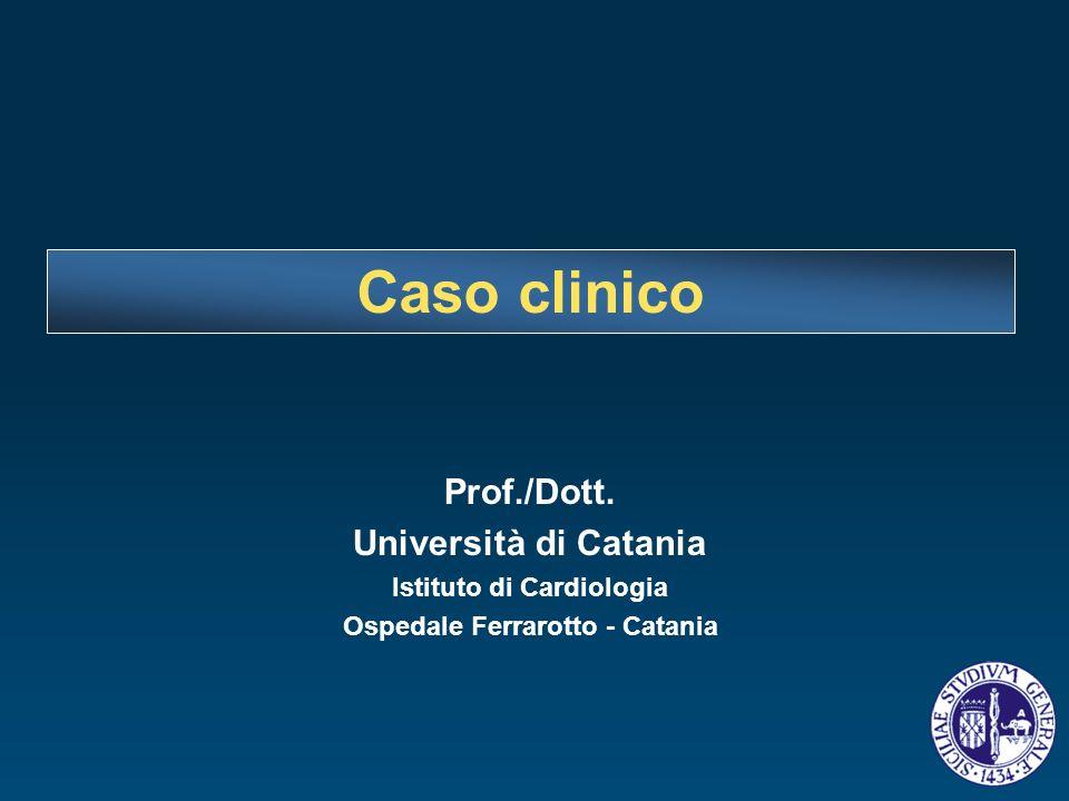 Prof./Dott. Università di Catania Istituto di Cardiologia Ospedale Ferrarotto - Catania Caso clinico