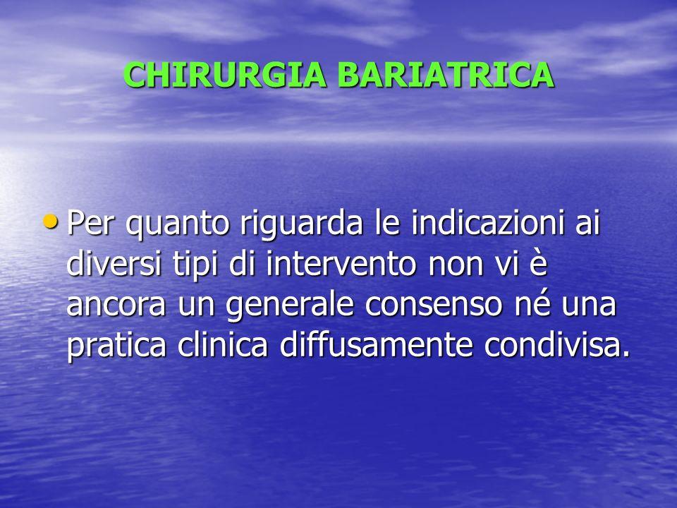 CHIRURGIA BARIATRICA Per quanto riguarda le indicazioni ai diversi tipi di intervento non vi è ancora un generale consenso né una pratica clinica diff