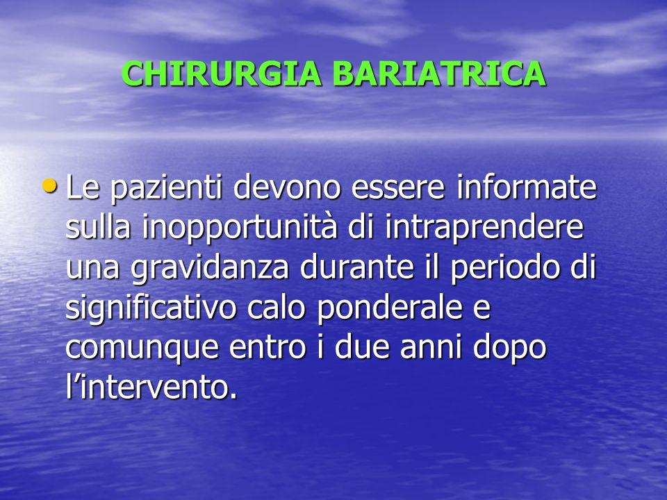 CHIRURGIA BARIATRICA Le pazienti devono essere informate sulla inopportunità di intraprendere una gravidanza durante il periodo di significativo calo