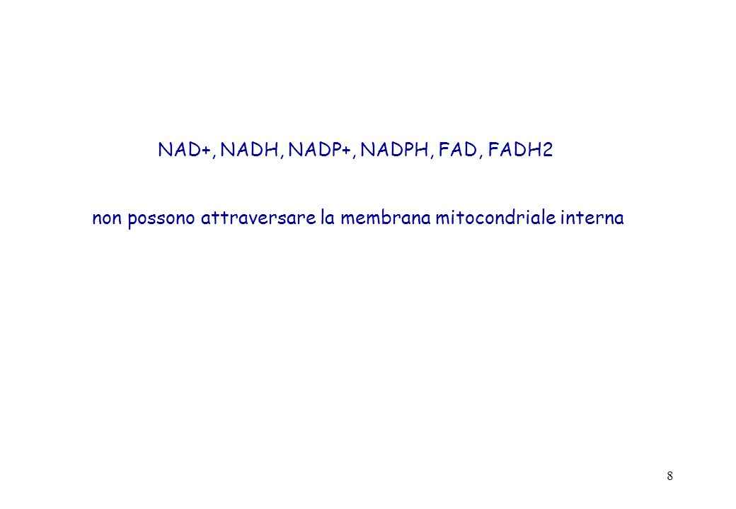 8 NAD+, NADH, NADP+, NADPH, FAD, FADH2 non possono attraversare la membrana mitocondriale interna