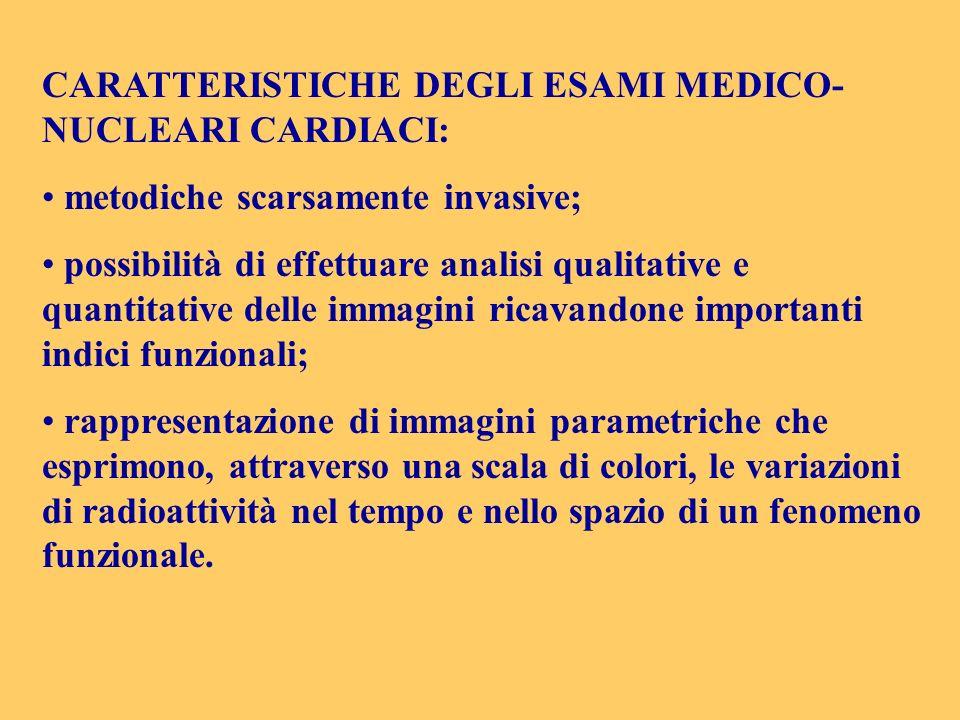 CARATTERISTICHE DEGLI ESAMI MEDICO- NUCLEARI CARDIACI: metodiche scarsamente invasive; possibilità di effettuare analisi qualitative e quantitative de