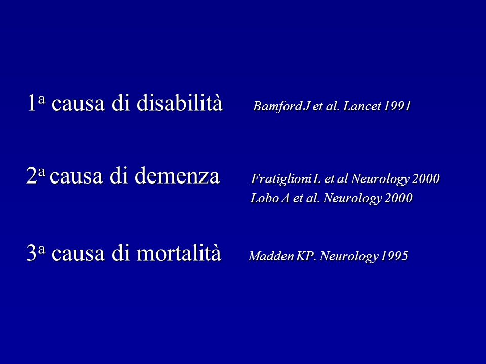 1 a causa di disabilità Bamford J et al. Lancet 1991 2 a causa di demenza Fratiglioni L et al Neurology 2000 Lobo A et al. Neurology 2000 Lobo A et al