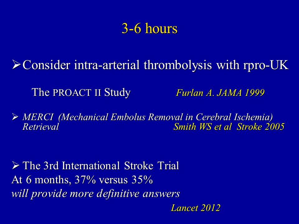 3-6 hours Consider intra-arterial thrombolysis with rpro-UK Consider intra-arterial thrombolysis with rpro-UK The PROACT II Study Furlan A. JAMA 1999