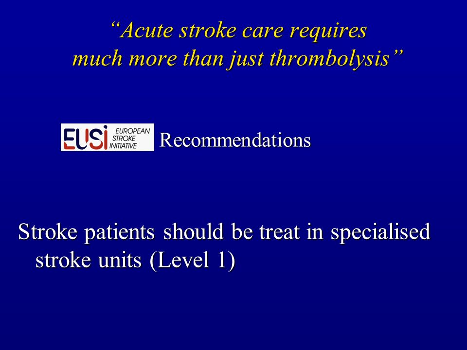 Acute stroke care requires much more than just thrombolysis Recommendations Stroke patients should be treat in specialised stroke units (Level 1)