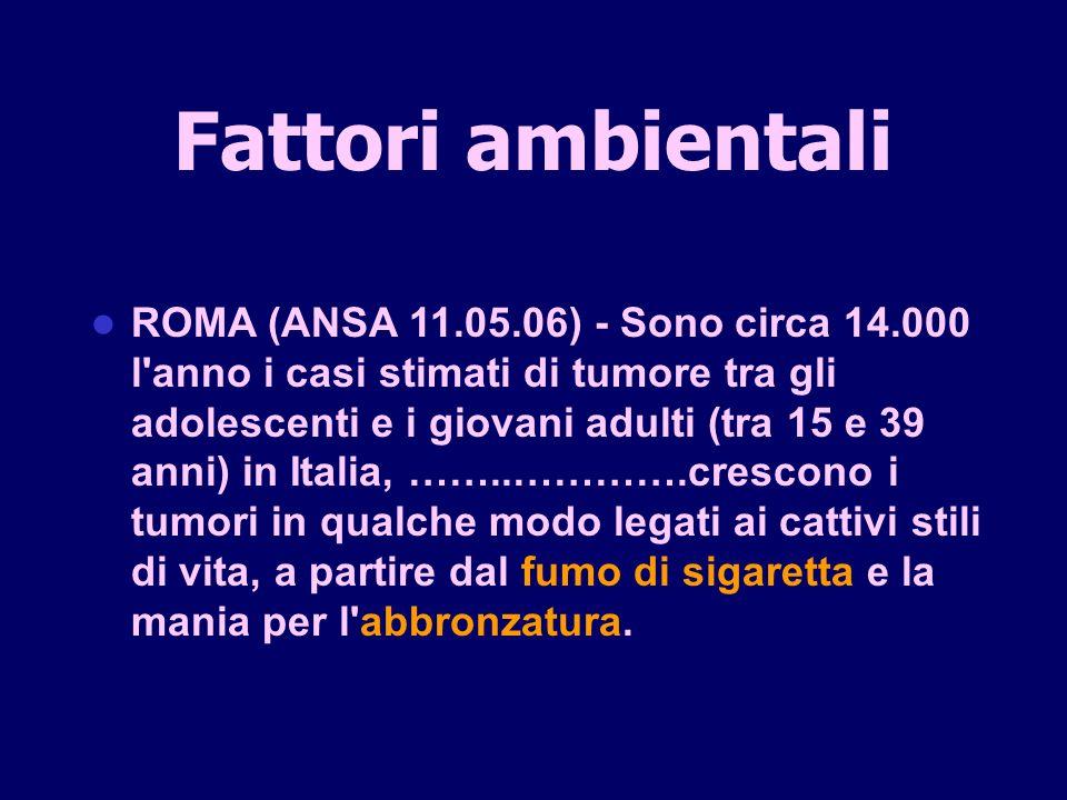 ROMA (ANSA 11.05.06) - Sono circa 14.000 l anno i casi stimati di tumore tra gli adolescenti e i giovani adulti (tra 15 e 39 anni) in Italia, ……..………….crescono i tumori in qualche modo legati ai cattivi stili di vita, a partire dal fumo di sigaretta e la mania per l abbronzatura.