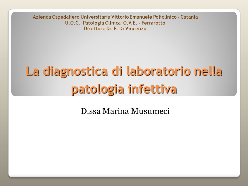 La diagnostica di laboratorio nella patologia infettiva D.ssa Marina Musumeci Azienda Ospedaliero Universitaria Vittorio Emanuele Policlinico - Catani
