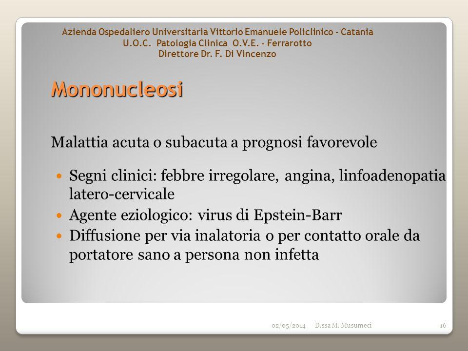02/05/2014D.ssa M. Musumeci16 Malattia acuta o subacuta a prognosi favorevole Segni clinici: febbre irregolare, angina, linfoadenopatia latero-cervica