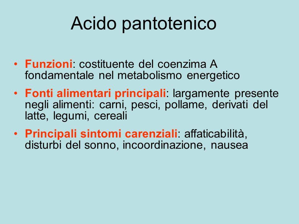 Acido pantotenico Funzioni: costituente del coenzima A fondamentale nel metabolismo energetico Fonti alimentari principali: largamente presente negli alimenti: carni, pesci, pollame, derivati del latte, legumi, cereali Principali sintomi carenziali: affaticabilità, disturbi del sonno, incoordinazione, nausea
